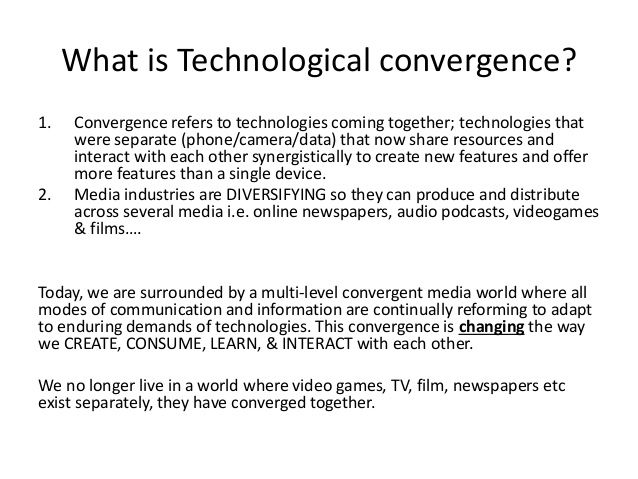 What is Technological convergence? 1. Convergence refers to technologies coming together; technologies that were separate ...