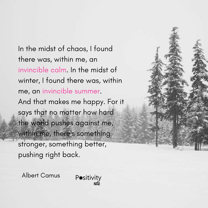 In the midst of chaos I found there was within me an invincible calm. In the midst of winter I found there was within me an invincible summer. And that makes me happy. For it says that no matter how hard the world pushes against me within me there's something stronger  something better pushing right back. #AlbertCamus #positivitynote #upliftingyourspirit