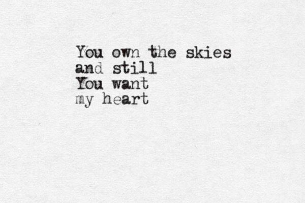 """You own the skies, and still, you want my heart""  You could have anything you wanted, yet you chose me"