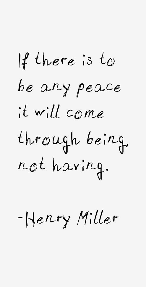 If there is to be any peace, it will come though being not having. - Henry Miller #peace
