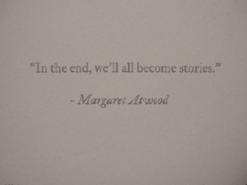 In the end, well all become stories. | Margaret Atwood