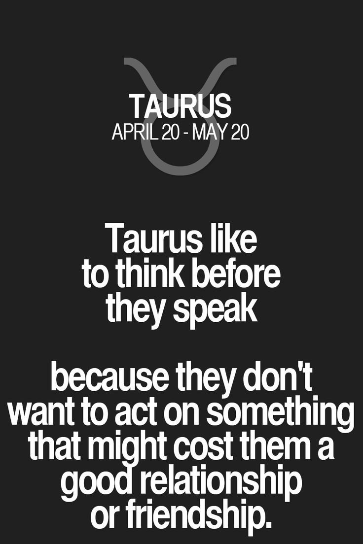 Taurus like to think before they speak because they don't want to act on something that might cost them a good relationship or friendship. Taurus   Taurus Quotes   Taurus Zodiac Signs