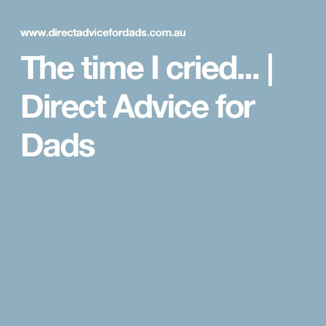 The time I cried... | Direct Advice for Dads