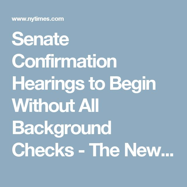 Senate Confirmation Hearings To Begin Without All Background Checks Free Background Check Background Check Background