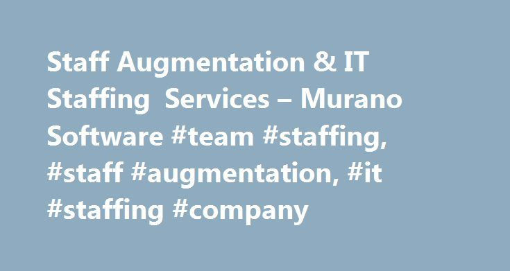 Staff Augmentation & IT Staffing Services – Murano Software #team #staffing, #staff #augmentation, #it #staffing #company http://puerto-rico.nef2.com/staff-augmentation-it-staffing-services-murano-software-team-staffing-staff-augmentation-it-staffing-company/  # Technical Staff Augmentation Why choose Murano? Widest range of technical skills Who benefits from Murano? You do, if you: About us Founded in 2003. Murano has its corporate headquarters in Southern California and four development…