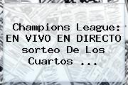 http://tecnoautos.com/wp-content/uploads/imagenes/tendencias/thumbs/champions-league-en-vivo-en-directo-sorteo-de-los-cuartos.jpg Sorteo Champions. Champions League: EN VIVO EN DIRECTO sorteo de los cuartos ..., Enlaces, Imágenes, Videos y Tweets - http://tecnoautos.com/actualidad/sorteo-champions-champions-league-en-vivo-en-directo-sorteo-de-los-cuartos/