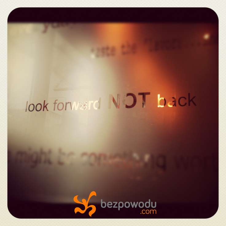 Look forward not back. | BezPowodu.com |