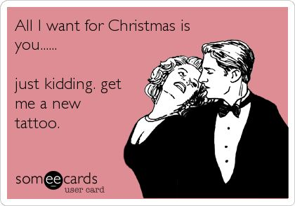 Funny Confession Ecard: All I want for Christmas is you...... just kidding. get me a new tattoo.