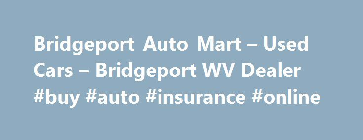 Bridgeport Auto Mart – Used Cars – Bridgeport WV Dealer #buy #auto #insurance #online http://auto.remmont.com/bridgeport-auto-mart-used-cars-bridgeport-wv-dealer-buy-auto-insurance-online/  #auto mart # Bridgeport Auto Mart – Bridgeport WV, 26330 Bridgeport Used Cars, Used Pickup Trucks Lot 26330 Bridgeport's Bridgeport Auto Mart has the Used Cars, Used Pickup Trucks inventory you have been searching for at a price you can afford! Our friendly and helpful sales staff make Bridgeport's…