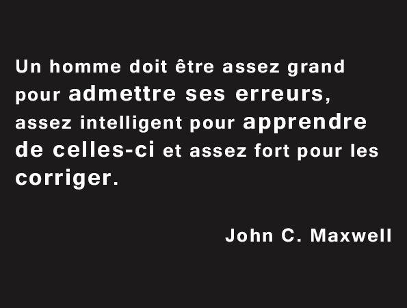 #Citation : « Un homme doit être assez grand pour admettre ses erreurs, assez intelligent pour apprendre de celles-ci et assez fort pour les corriger. » Citation de John C. Maxwell.