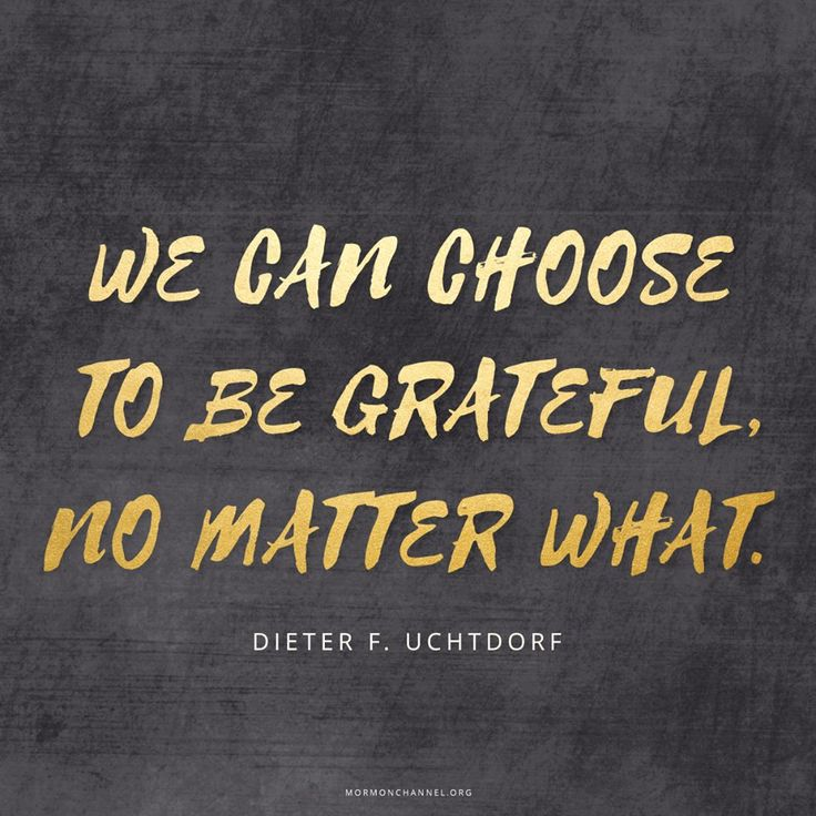 """""""See gratitude as a disposition, a way of life that stands independent of our current situation. ... Focus on being thankful in our circumstances—whatever they may be. ... Choose to be grateful, no matter what."""" From #PresUchtdorf's http://pinterest.com/pin/24066179228856353 inspiring #LDSconf http://facebook.com/223271487682878 message http://lds.org/general-conference/2014/04/grateful-in-any-circumstances #ShareGoodness"""