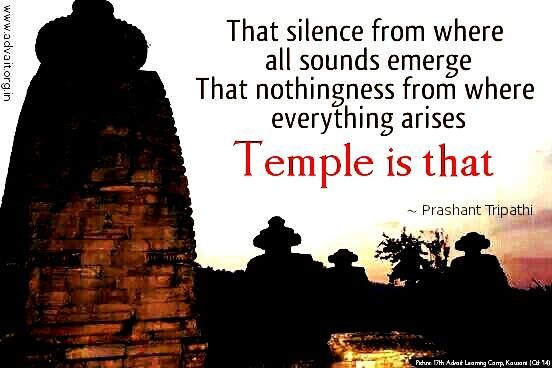 That silence from where all sounds emerge, that nothingness from where everything arises, temple is that. ~Prashant Tripathi