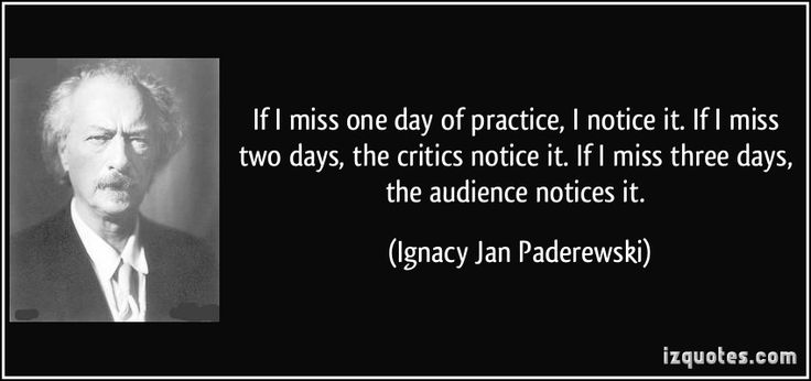 http://izquotes.com/quotes-pictures/quote-if-i-miss-one-day-of-practice-i-notice-it-if-i-miss-two-days-the-critics-notice-it-if-i-miss-ignacy-jan-paderewski-348980.jpg