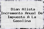 http://tecnoautos.com/wp-content/uploads/imagenes/tendencias/thumbs/dian-alista-incremento-anual-de-impuesto-a-la-gasolina.jpg Dian. Dian alista incremento anual de impuesto a la gasolina, Enlaces, Imágenes, Videos y Tweets - http://tecnoautos.com/actualidad/dian-dian-alista-incremento-anual-de-impuesto-a-la-gasolina/