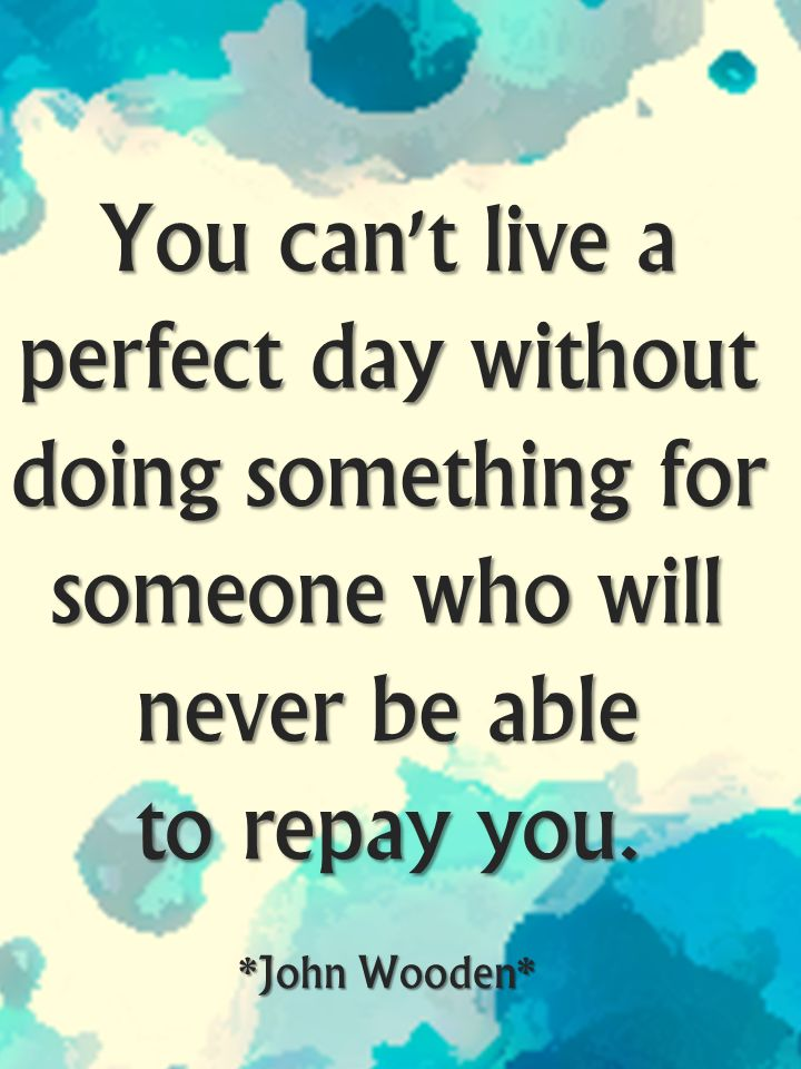 You can't live a perfect day without doing something for someone who will never be able to repay you.~John Wooden