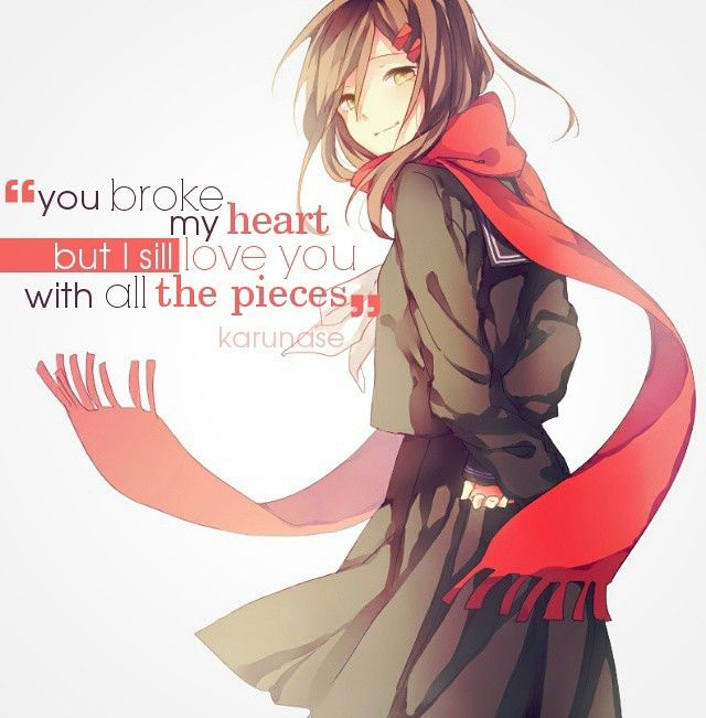 """""""You broke my heart but I still love you with all the pieces.."""" 