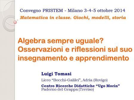 """Algebra sempre uguale? Osservazioni e riflessioni sul suo insegnamento e apprendimento Luigi Tomasi Liceo """"Bocchi-Galilei"""", Adria (Rovigo) Centro Ricerche."""