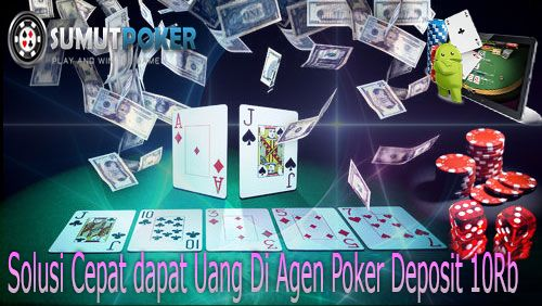 Solusi Mendapatkan Uang dengan Cepat di Agen Poker Deposit 10Rb