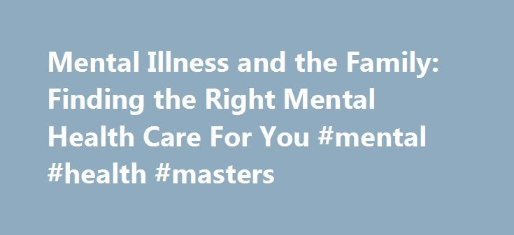 Mental Illness and the Family: Finding the Right Mental Health Care For You #mental #health #masters http://new-hampshire.remmont.com/mental-illness-and-the-family-finding-the-right-mental-health-care-for-you-mental-health-masters/  # Mental Illness and the Family: Finding the Right Mental Health Care For You If you or someone you know may benefit from a counselor or mental health center, here are some questions and guidelines to help you find the right care. Where Can I Go For Help? Where…