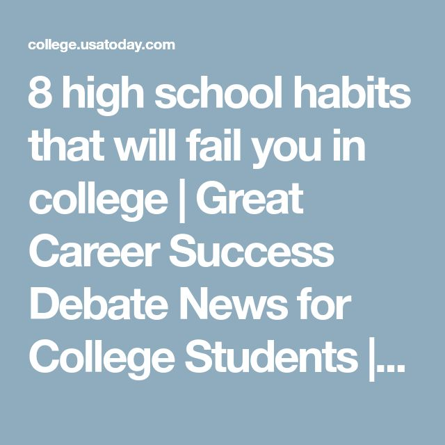 8 high school habits that will fail you in college | Great Career Success Debate News for College Students | USA TODAY College