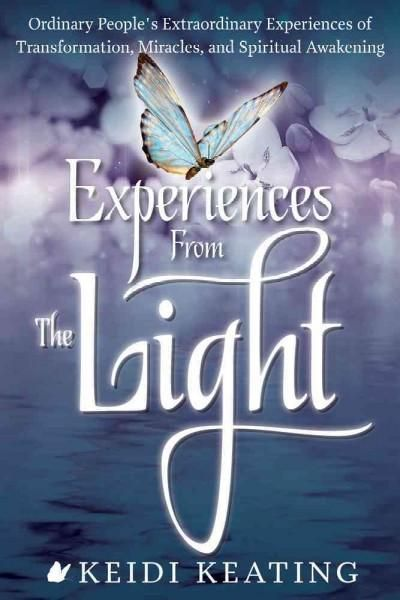 Experiences from the Light: Ordinary People's Extraordinary Experiences of Transformation, Miracles, and Spiritua...