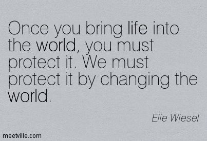 """★ """"Once you bring life into the world, you must protect it. We must protect it by changing the world."""" ~Elie Wiesel ★❤★"""