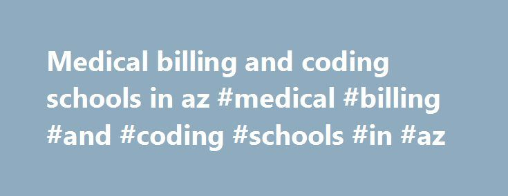Medical billing and coding schools in az #medical #billing #and #coding #schools #in #az http://kenya.remmont.com/medical-billing-and-coding-schools-in-az-medical-billing-and-coding-schools-in-az/  # Medical Coding Az Arizona Medical Coding Schools | Search 1600+ Medical Coding Flagstaff, AZ. Degree Types: Certificate Programs: Medical Insurance Coding and Billing Medical Coder Jobs In Phoenix, AZ 85003 Maxim Staffing Apply for Medical Coder job opportunity in Phoenix, AZ 85003. Maxim…
