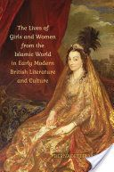 Lives of girls and women from the Islamic world in early modern British literature and culture / Bernadette Andrea