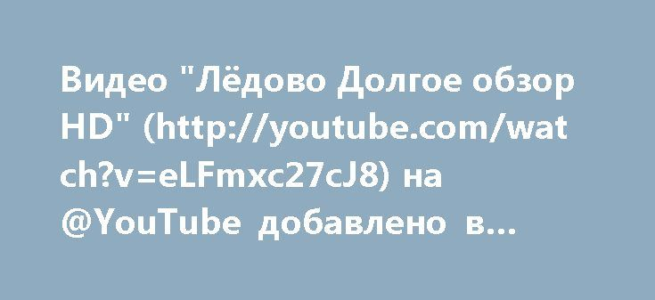 "Видео ""Лёдово Долгое обзор HD"" (http://youtube.com/watch?v=eLFmxc27cJ8) на @YouTube добавлено в плейлист."