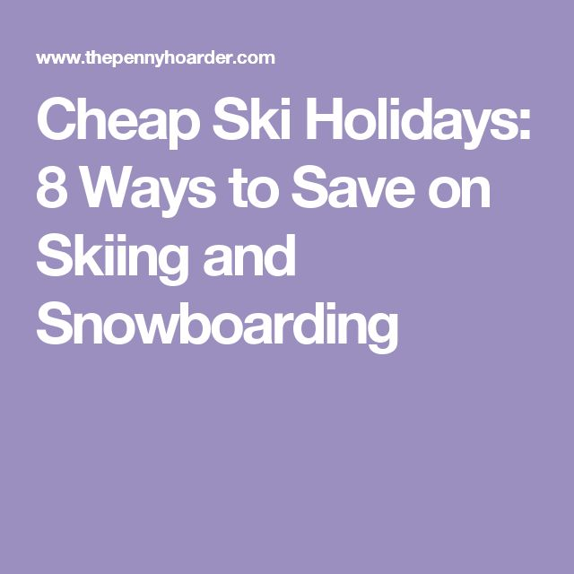 Cheap Ski Holidays: 8 Ways to Save on Skiing and Snowboarding