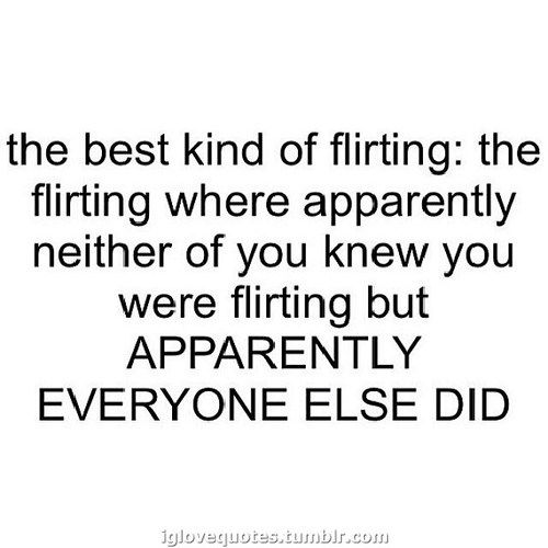 the best kind of flirting: the flirting where apparently neither of you knew you were flirting but APPARENTLY EVERYONE ELSE DID