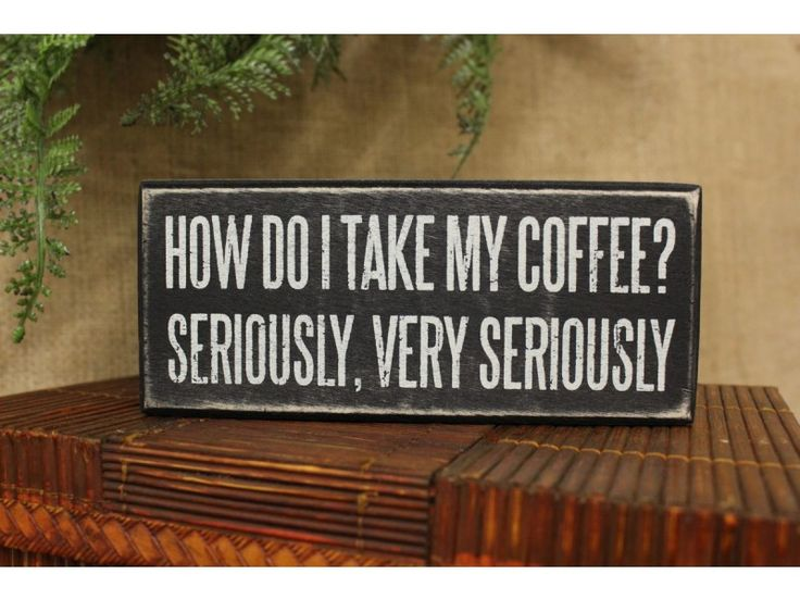 """How do I take my Coffee? Seriously, Very Seriously"""" Box Sign 6 x 2 x 2"""