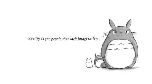 """Reality is for people that lack imagination."""