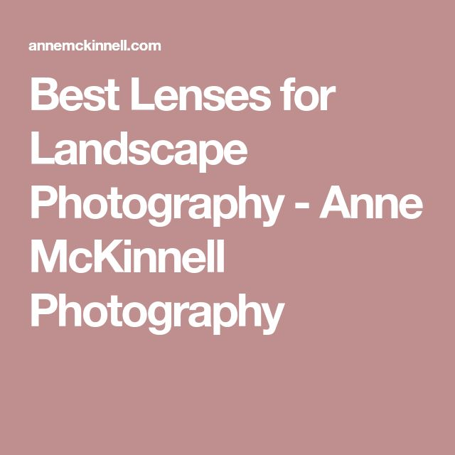 Best Lenses for Landscape Photography - Anne McKinnell Photography