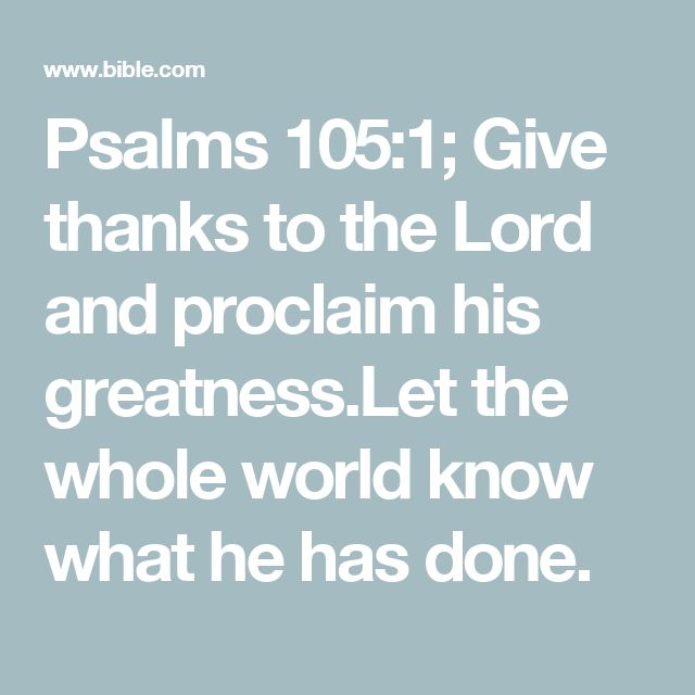 Psalms 105:1; Give thanks to the Lord and proclaim his greatness.Let the whole world know what he has done.