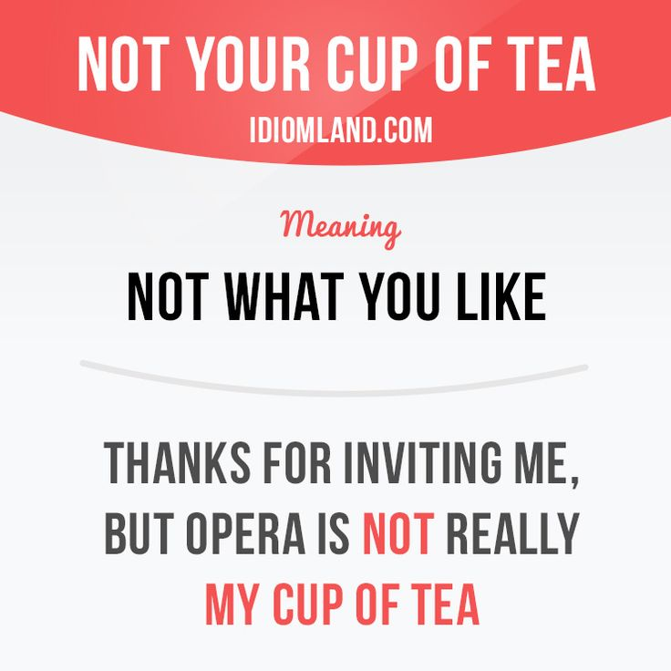 """Not your cup of tea"" means ""not what you like"".  Example: Thanks for inviting…"