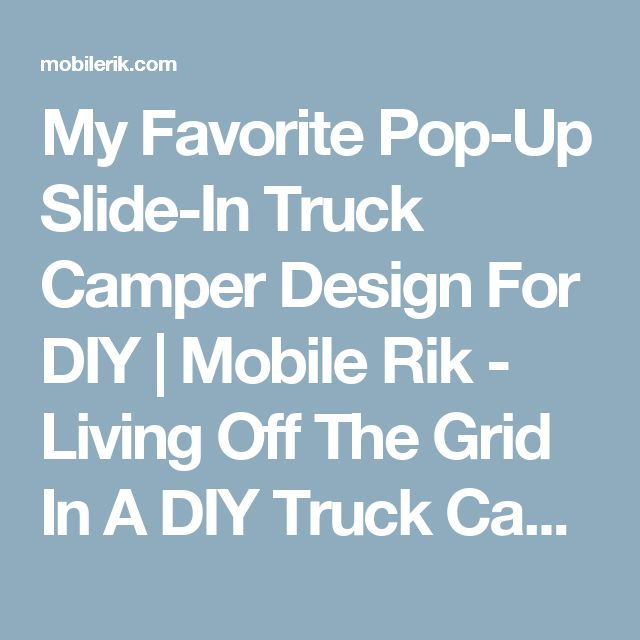 My Favorite Pop-Up Slide-In Truck Camper Design For DIY | Mobile Rik - Living Off The Grid In A DIY Truck Camper