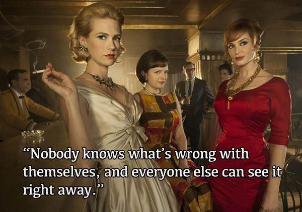 Nobody knows what's wrong with themselves, and everyone else can see it right away. Mad Men