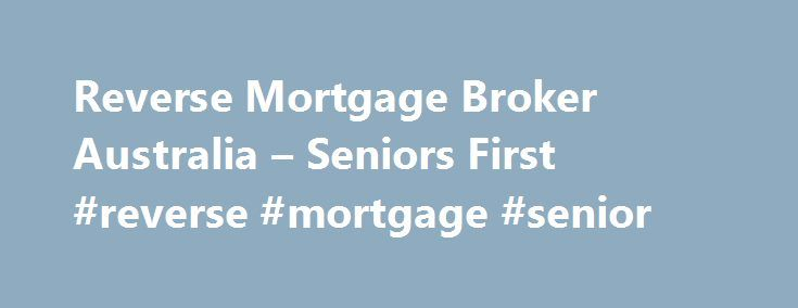 Reverse Mortgage Broker Australia – Seniors First #reverse #mortgage #senior http://sierra-leone.remmont.com/reverse-mortgage-broker-australia-seniors-first-reverse-mortgage-senior/  # Reverse mortgages have been available in Australia since the early 1990's. The Advance Bank was the first lender to offer a true reverse mortgage loan (as opposed to a line of credit), but the product was only mildly popular due to limited demographic demand of the times. When St George Bank took over Advance…