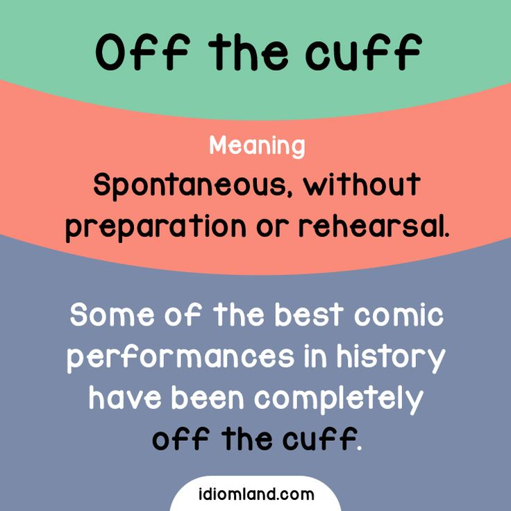 Idiom of the day: Off the cuff.  Meaning: Spontaneous; without preparation or rehearsal.  Example: Some of the best comic performances in history have been completely off the cuff.
