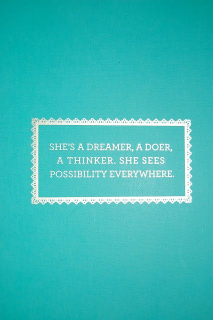 She's a dreamer, a doer, a thinker, she sees possibility everywhere. I