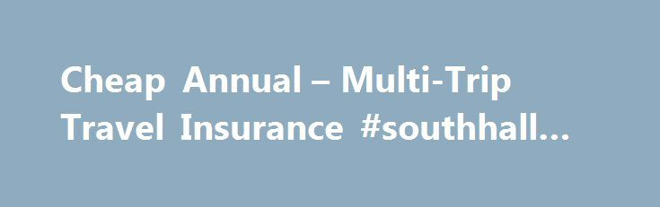 Cheap Annual – Multi-Trip Travel Insurance #southhall #travels http://remmont.com/cheap-annual-multi-trip-travel-insurance-southhall-travels/  #annual travel insurance # Annual Travel Insurance Safe Secure Online Bookings Protect Multiple Trips for 12 Months UK, Europe Worldwide Trips 3 Cover Levels Available UK Emergency Assistance Line Travel Safely With Annual Travel Insurance Choose a service provider that is well known for helping travellers make sure their holidays go smoothly. That…