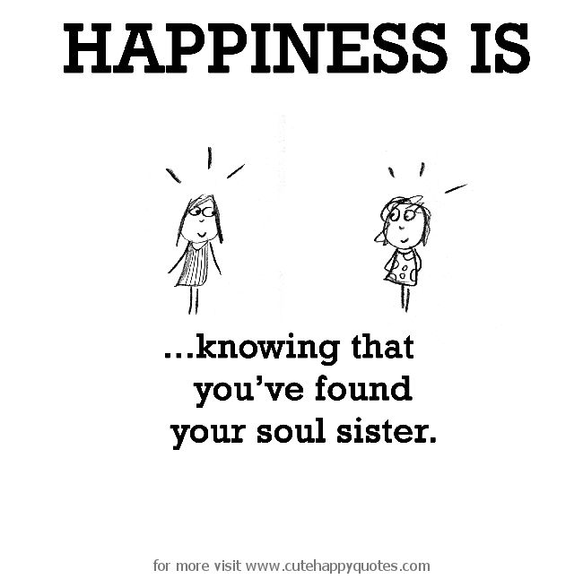 Happiness is, knowing that you've found your soul sister. - Cute Happy Quotes