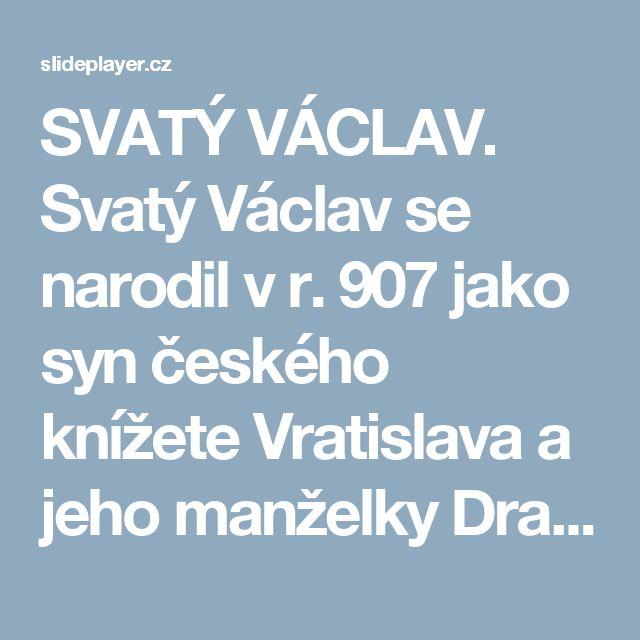 SVATÝ VÁCLAV. Svatý Václav se narodil v r. 907 jako syn českého knížete Vratislava a jeho manželky Drahomíry. Jeho dědem byl český kníže Bořivoj, babičkou. -  ppt stáhnout