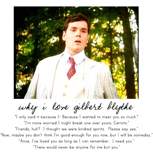 Some of the most memorable and romantic lines from the classic boy-next-door: Gilbert Blythe. Why do women dream of meeting their own Gilbert?? Because this guy was faithful, steady, patient, self-sacrificing, and just had the character of a man who in our generation would have taken years to acquire. But yet, here you go-he chose to love Anne even when she disliked him. What a gem.