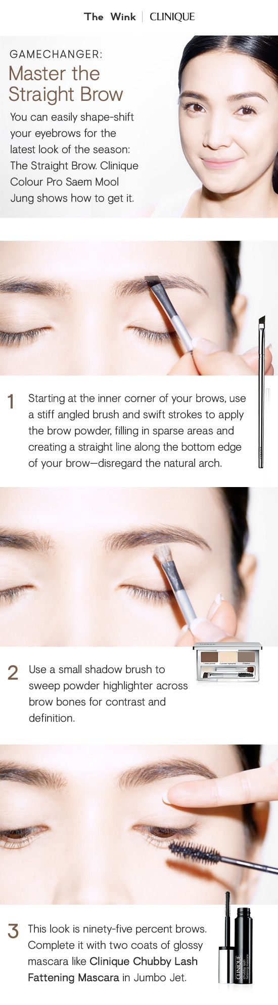 Master the Straight Brow with these tips from Clinique Colour Pro Saem Mool Jung. 1. Starting at the inner corner of your brows, use a stiff angled brush and swift strokes to apply the brow powder. Fill in any sparse areas and create a straight line—disregard the natural arch. 2. Use a small shadow brush to sweep powder highlighter across brow bones. 3. Complete the look with Chubby Lash Fattening Mascara in Jumbo Jet.