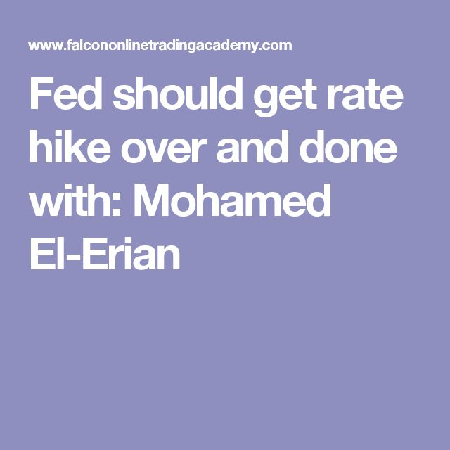 Fed should get rate hike over and done with: Mohamed El-Erian