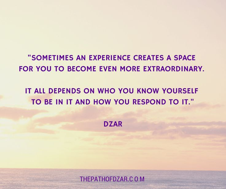 """Sometimes an experience creates a space for you to become even more extraordinary.  It all depends on who you know yourself to be in it and how you respond to it.""  - DZAR.  Go to www.ThePathOfDZAR.com for more wisdom and profoundly simply practices that can help you lead a joyous life with a joyful self!"