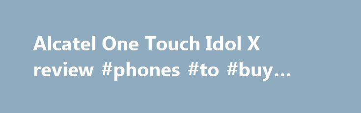 Alcatel One Touch Idol X review #phones #to #buy #online http://mobile.remmont.com/alcatel-one-touch-idol-x-review-phones-to-buy-online/  TechRadar Alcatel One Touch Idol X review On paper the Alcatel One Touch Idol X looks amazing value for money, but in reality can it hold its ground when compared to its rivals? Will it party with the stars or is it more likely to fall into the pile of devices which fail to hitRead More