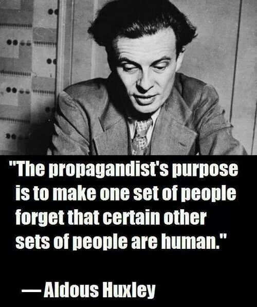"""The propagandist's purpose is to make one set of people forget that certain other sets of people are human."" ― Aldous Huxley http://www.goodreads.com/quotes/94619-the-propagandist-s-purpose-is-to-make-one-set-of-people"